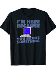 Here Because You Broke Something Engineer Geek Tee computer graphic engineer